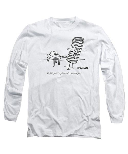 Fusilli You Crazy Bastard How Are You? Long Sleeve T-Shirt