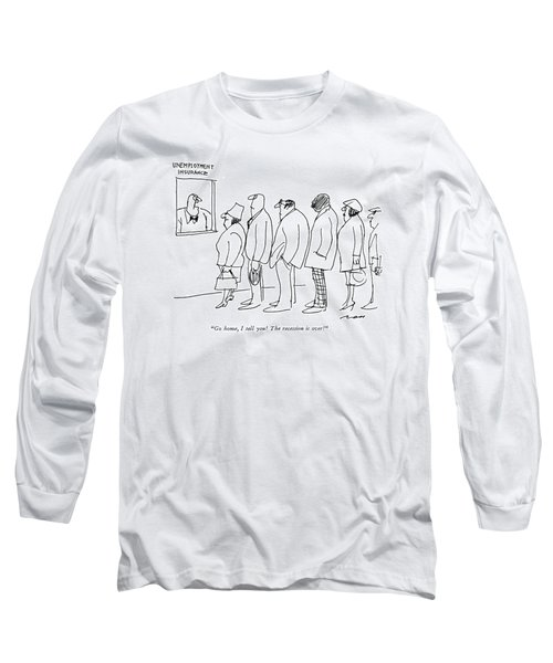 Go Home, I Tell You!  The Recession Is Over! Long Sleeve T-Shirt