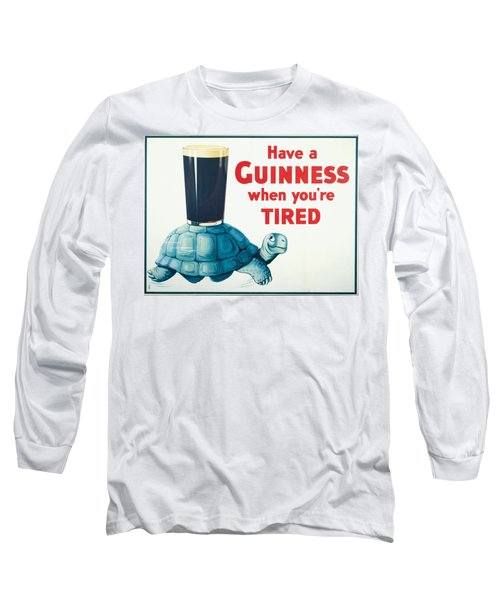 Have A Guinness When You're Tired Long Sleeve T-Shirt