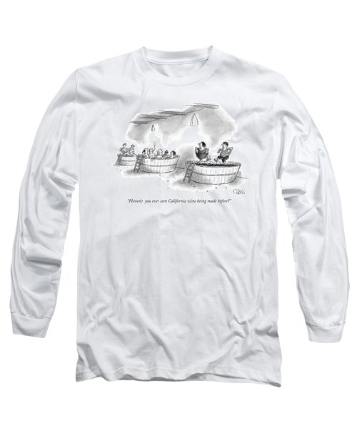 Haven't  You Ever Seen California Wine Being Made Long Sleeve T-Shirt
