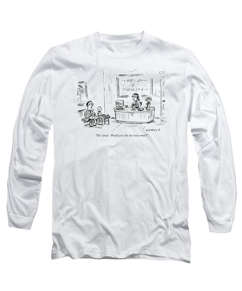 He's Dead.  Would You Like His Voice Mail? Long Sleeve T-Shirt