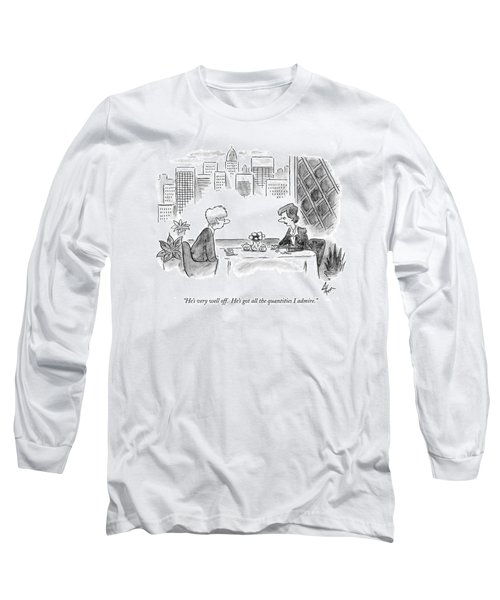He's Very Well Off.  He's Got All The Quantities Long Sleeve T-Shirt