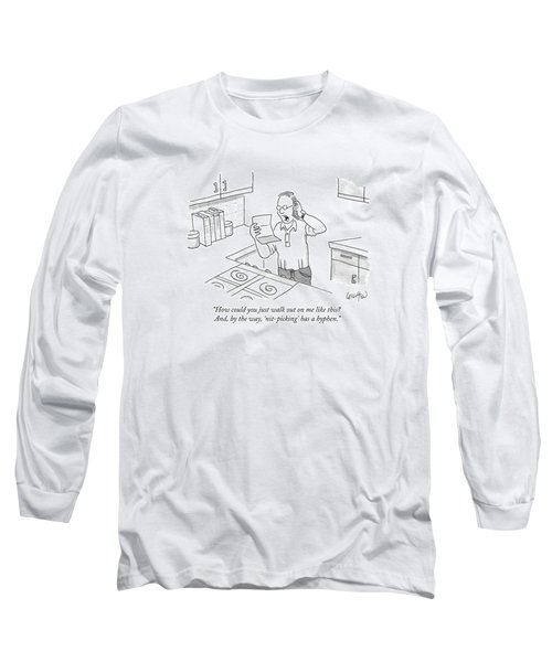 How Could You Just Walk Out On Me Like This? Long Sleeve T-Shirt