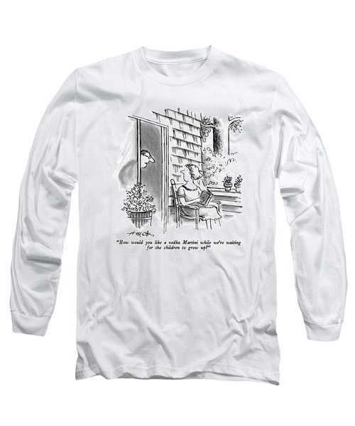 How Would You Like A Vodka Martini While We're Long Sleeve T-Shirt