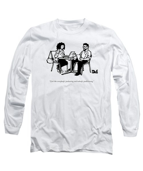 I Feel Like Everybody's Podcasting And Nobody's Long Sleeve T-Shirt