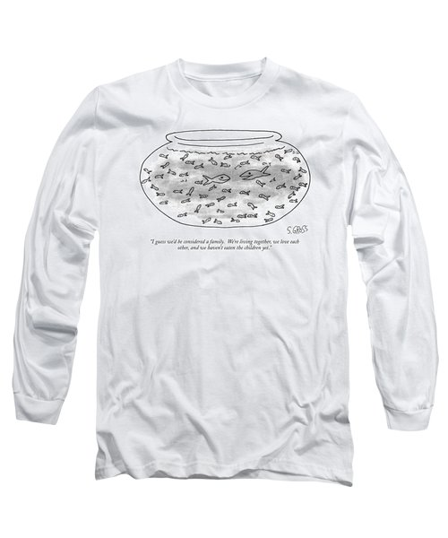 I Guess We'd Be Considered A Family.  We're Long Sleeve T-Shirt