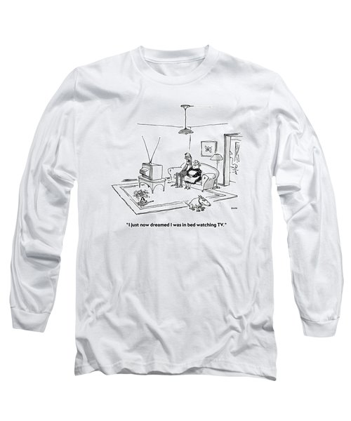 I Just Now Dreamed I Was In Bed Watching Tv Long Sleeve T-Shirt