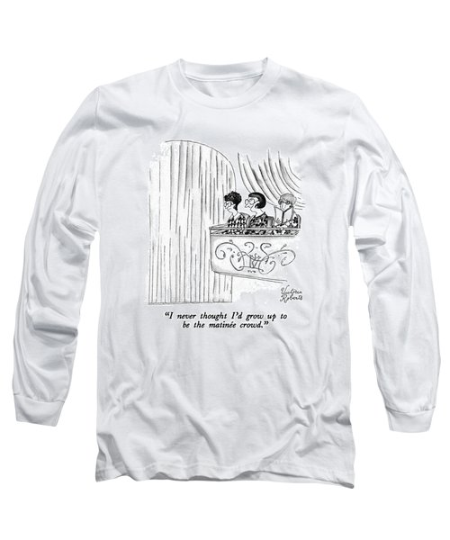 I Never Thought I'd Grow Up To Be The Matinee Long Sleeve T-Shirt