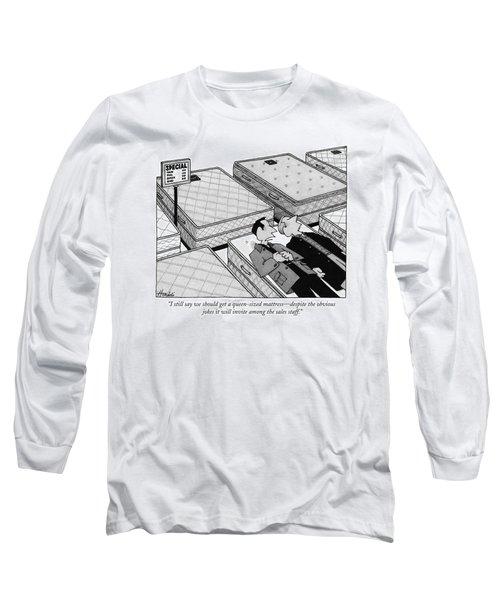I Still Say We Should Get A Queen-sized Mattress Long Sleeve T-Shirt