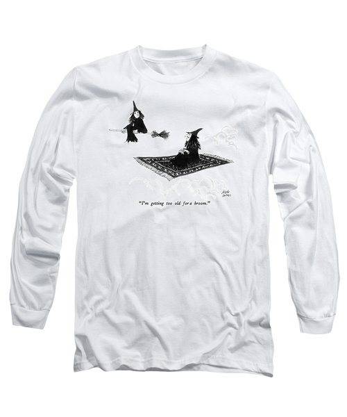 I'm Getting Too Old For A Broom Long Sleeve T-Shirt