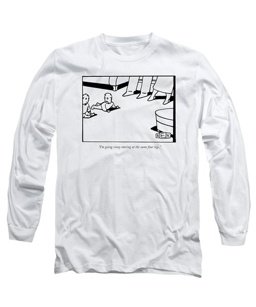 I'm Going Crazy Staring At The Same Four Legs Long Sleeve T-Shirt
