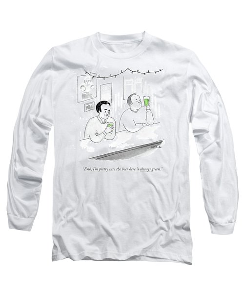 I'm Pretty Sure The Beer Here Is Always Green Long Sleeve T-Shirt