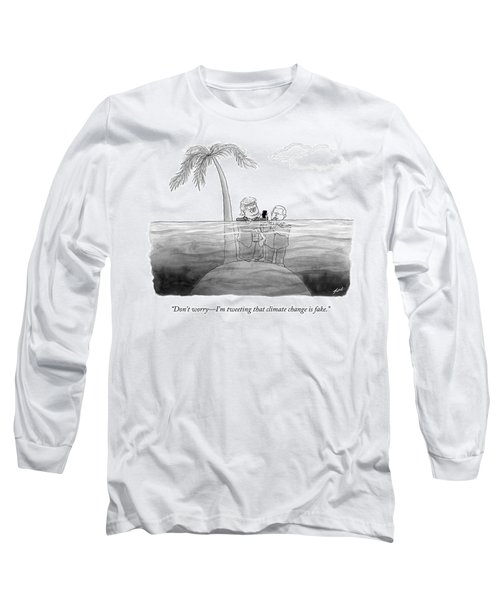 I'm Tweeting That Climate Change Is Fake Long Sleeve T-Shirt