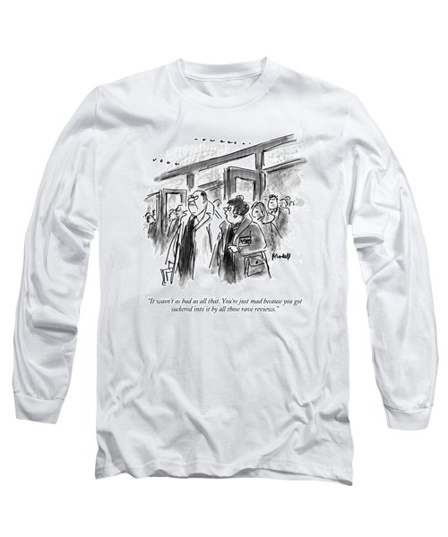 It Wasn't As Bad As All That.  You're Just Mad Long Sleeve T-Shirt