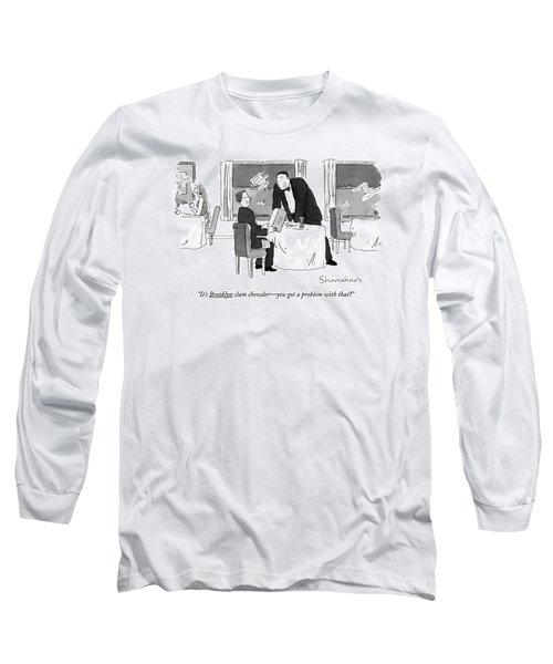 It's Brooklyn Clam Chowder - You Got A Problem Long Sleeve T-Shirt
