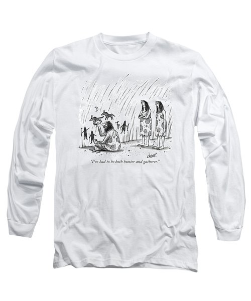 I've Had To Be Both Hunter And Gatherer Long Sleeve T-Shirt