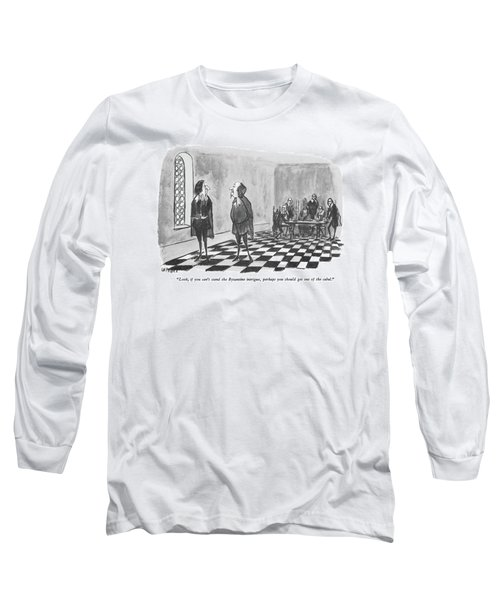 Look, If You Can't Stand The Byzantine Intrigue Long Sleeve T-Shirt