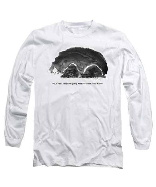 No, It Won't Keep Until Spring.  We Have To Talk Long Sleeve T-Shirt