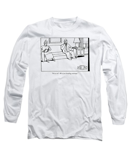 Not At All.  We're Just Breeding Contempt Long Sleeve T-Shirt