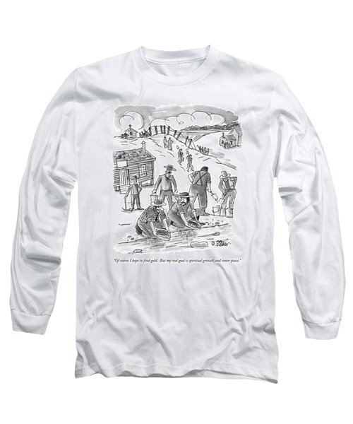 Of Course I Hope To Find Gold.  But My Real Goal Long Sleeve T-Shirt