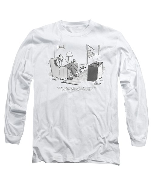 Oh, I'm Really Sorry.  I Just Placed Three Long Sleeve T-Shirt