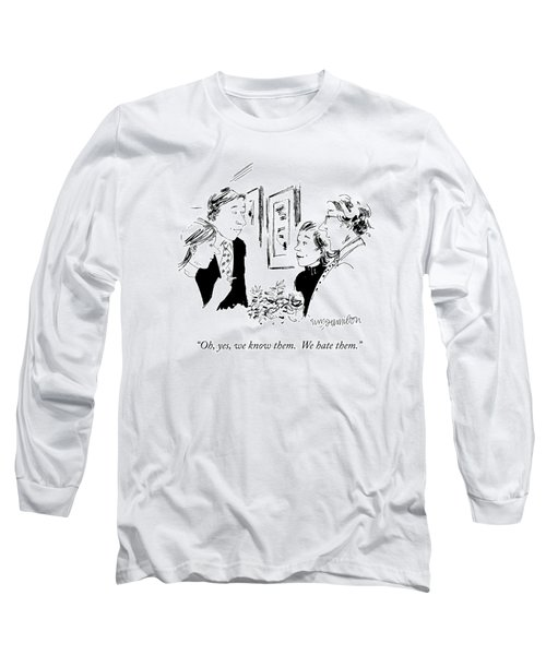 Oh, Yes, We Know Them.  We Hate Them Long Sleeve T-Shirt