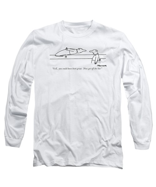 O.k., You Could Have Been Great.  Now Get Long Sleeve T-Shirt