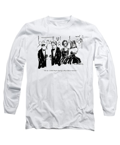 Uh-oh.  I Think They're Having A Bryn Mawr Moment Long Sleeve T-Shirt