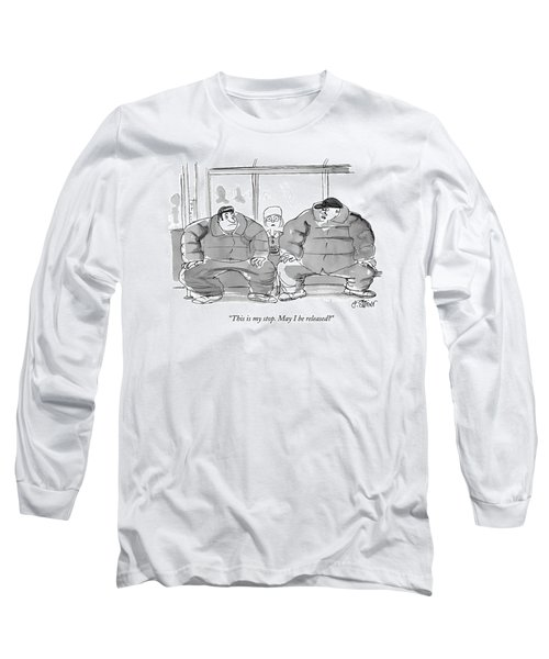 This Is My Stop. May I Be Released? Long Sleeve T-Shirt