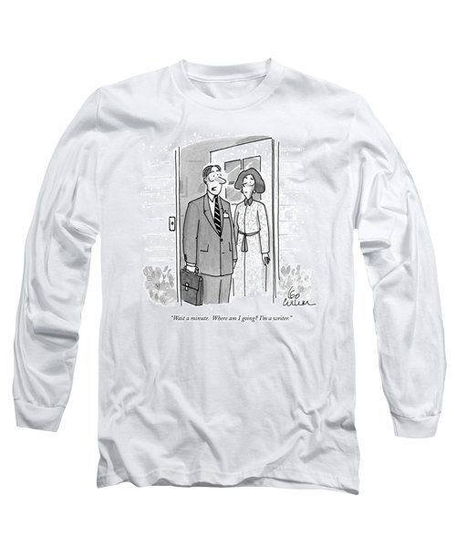 Wait A Minute.  Where Am I Going? I'm A Writer Long Sleeve T-Shirt