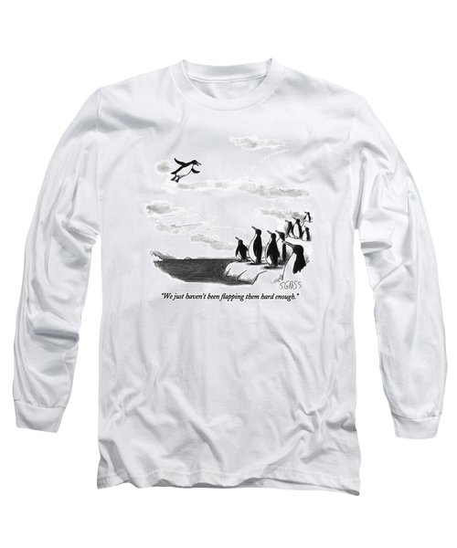 We Just Haven't Been Flapping Them Hard Enough Long Sleeve T-Shirt