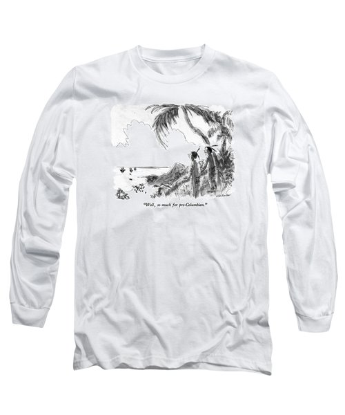 Well, So Much For Pre-columbian Long Sleeve T-Shirt