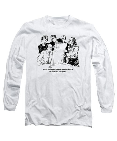We're Looking For The Kind Of Bad Taste That Long Sleeve T-Shirt