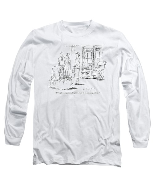 We're Planning On Sending Him Away To Be Reared Long Sleeve T-Shirt