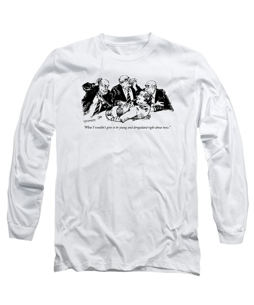 What I Wouldn't Give To Be Young And Deregulated Long Sleeve T-Shirt