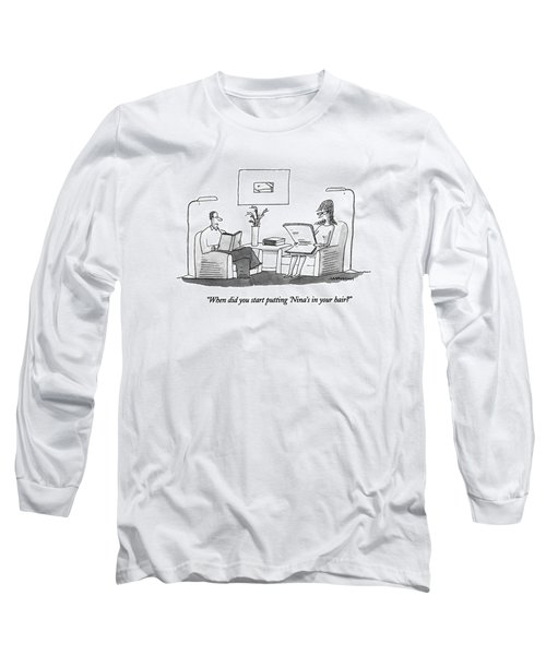 When Did You Start Putting 'nina's In Your Hair? Long Sleeve T-Shirt