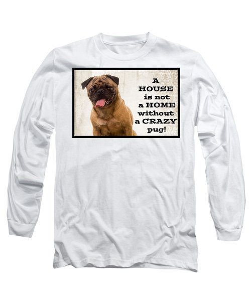 House Is Not A Home Without A Crazy Pug Long Sleeve T-Shirt