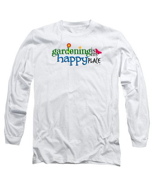 Gardening Is My Happy Place Long Sleeve T-Shirt by Shelley Overton