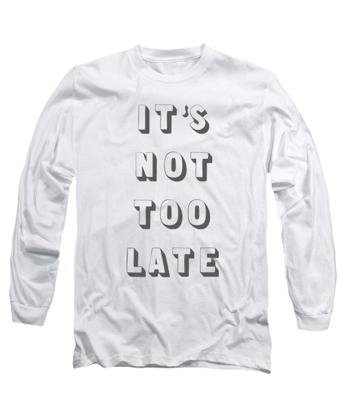 Its Not Too Late Long Sleeve T-Shirt