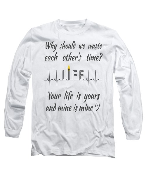 Why Should We Waste Each Others Time Your Life Is Yours And Mine Is Mine Long Sleeve T-Shirt