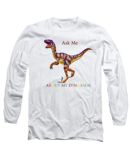 Ask Me About My Dinosaur  Long Sleeve T-Shirt
