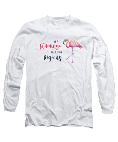 Be A Flamingo In A Flock Of Pigeons Long Sleeve T-Shirt