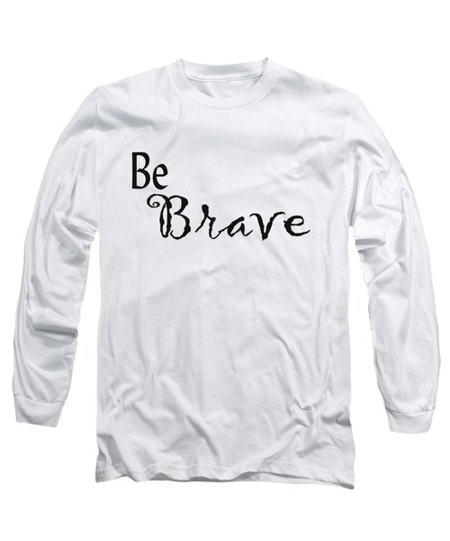 Be Brave Long Sleeve T-Shirt by Kerri Mortenson