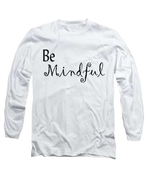 Be Mindful Long Sleeve T-Shirt by Kerri Mortenson