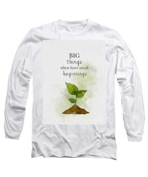 Big Things Often Have Small Beginnings Long Sleeve T-Shirt