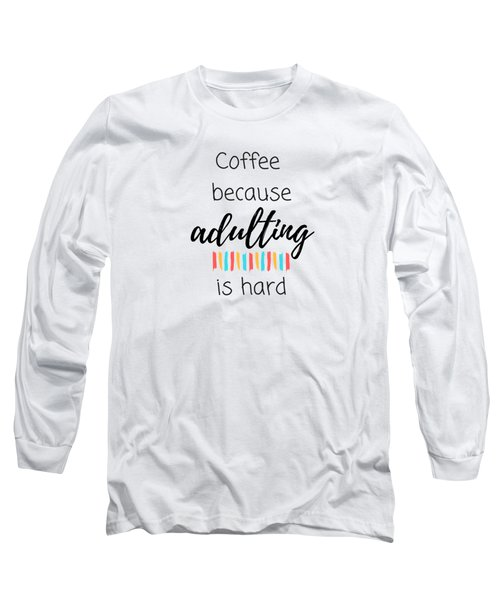 Coffee Because Adulting Is Hard Long Sleeve T-Shirt