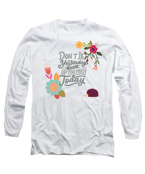 Dont Let Yesterday Take Up Too Much Today Long Sleeve T-Shirt