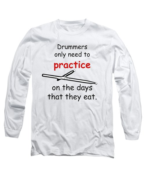 Drummers Practice When The Eat Long Sleeve T-Shirt by M K  Miller