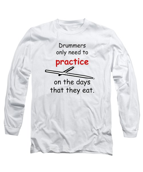 Drummers Practice When The Eat Long Sleeve T-Shirt