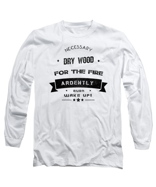 Dry Wood Is Necessary For The Fire To Ardently Burn. Long Sleeve T-Shirt
